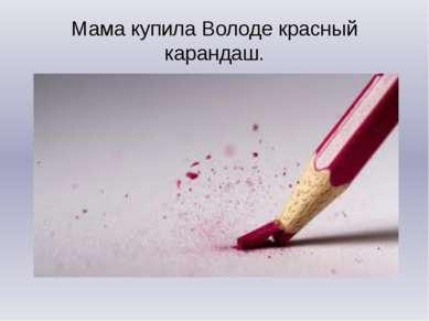 Мама купила Володе красный карандаш.