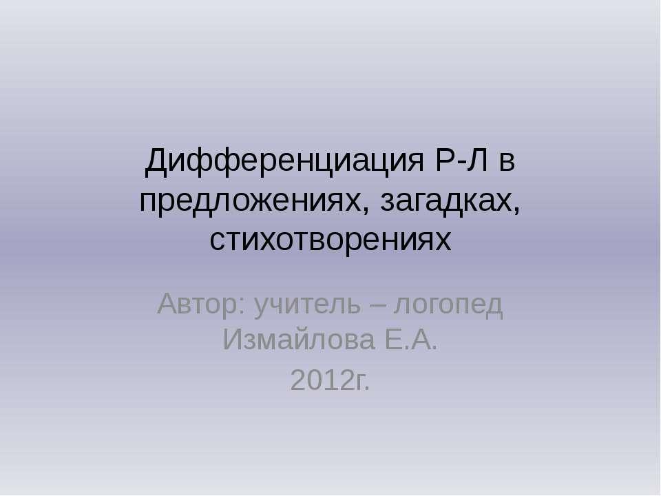 Дифференциация Р-Л в предложениях, загадках, стихотворениях Автор: учитель – ...