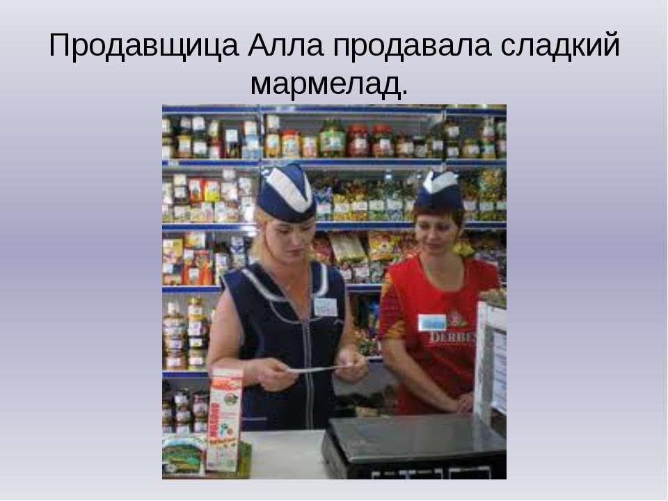 Продавщица Алла продавала сладкий мармелад.