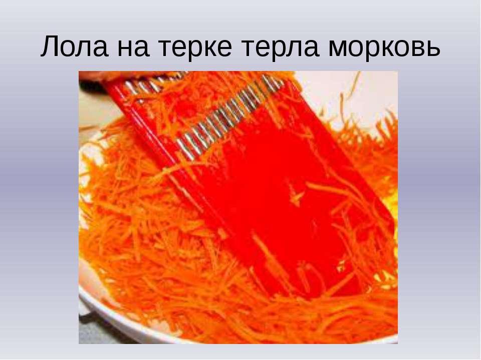 Лола на терке терла морковь