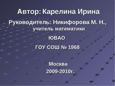 Автор: Карелина Ирина Руководитель: Никифорова М. Н., учитель математики ЮВАО...