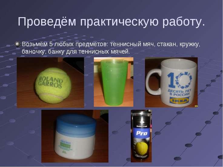 Проведём практическую работу. Возьмём 5 любых предметов: теннисный мяч, стака...