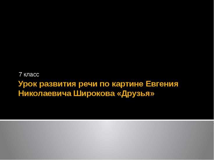 Урок развития речи по картине Евгения Николаевича Широкова «Друзья» 7 класс