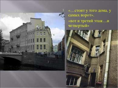 «…стоит у того дома, у самых ворот». «вот и третий этаж…и четвертый»