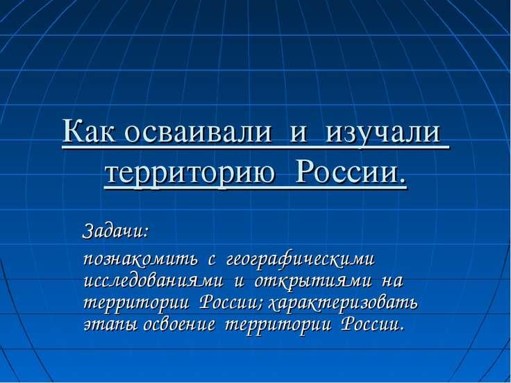 Как осваивали и изучали территорию России. Задачи: познакомить с географическ...