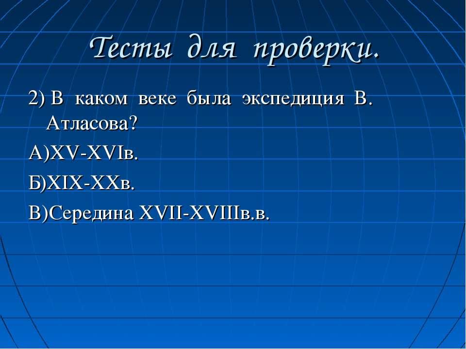 Тесты для проверки. 2) В каком веке была экспедиция В. Атласова? А)XV-XVIв. Б...