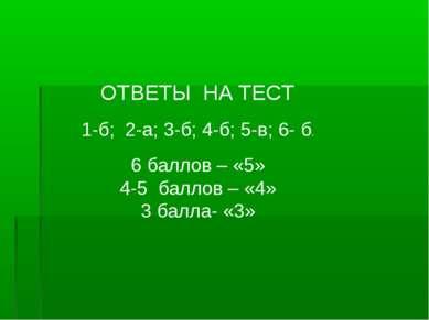 ОТВЕТЫ НА ТЕСТ 1-б; 2-а; 3-б; 4-б; 5-в; 6- б. 6 баллов – «5» 4-5 баллов – «4»...