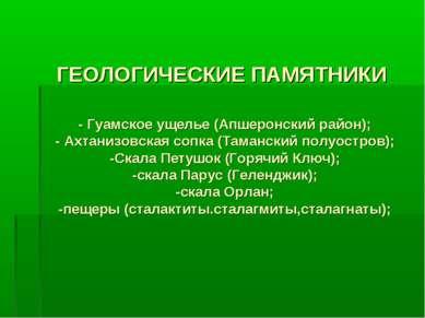 ГЕОЛОГИЧЕСКИЕ ПАМЯТНИКИ - Гуамское ущелье (Апшеронский район); - Ахтанизовска...