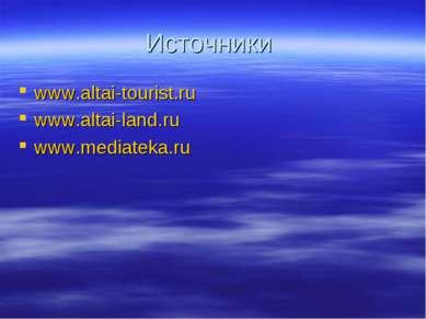 Источники www.altai-tourist.ru www.altai-land.ru www.mediateka.ru