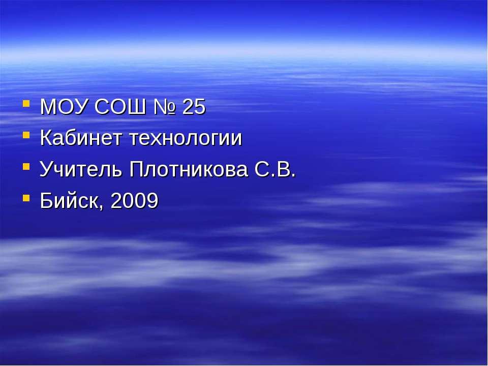 МОУ СОШ № 25 Кабинет технологии Учитель Плотникова С.В. Бийск, 2009