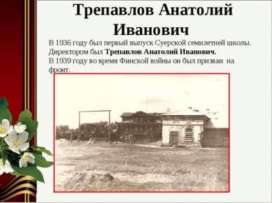 Трепавлов Анатолий Иванович В 1936 году был первый выпуск Суерской семилетней...