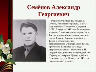 Семёнов Александр Георгиевич Родился 30 ноября 1924 года в с. Суерка, Упоровс...