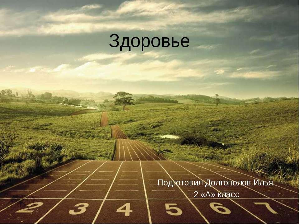 Здоровье Подготовил Долгополов Илья 2 «А» класс