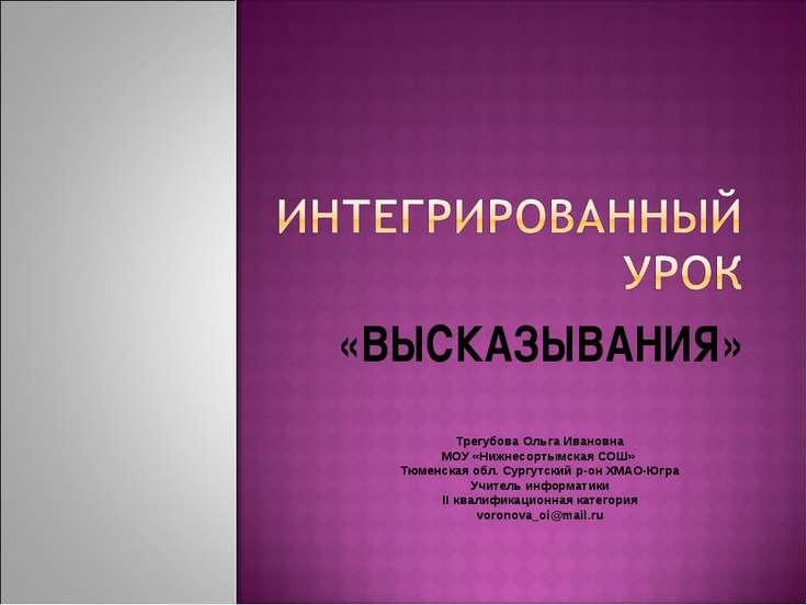 «ВЫСКАЗЫВАНИЯ» Трегубова Ольга Ивановна МОУ «Нижнесортымская СОШ» Тюменская о...