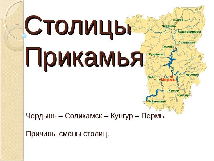 Столицы Прикамья. Чердынь – Соликамск – Кунгур – Пермь. Причины смены столиц.