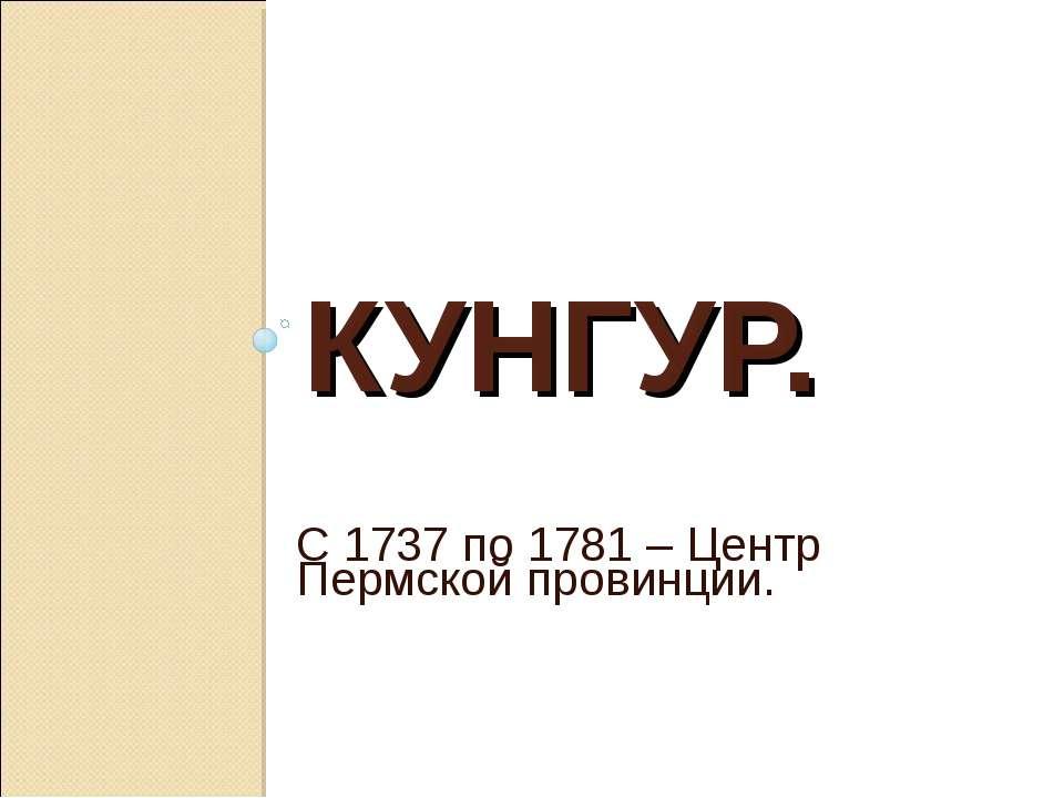 КУНГУР. С 1737 по 1781 – Центр Пермской провинции.