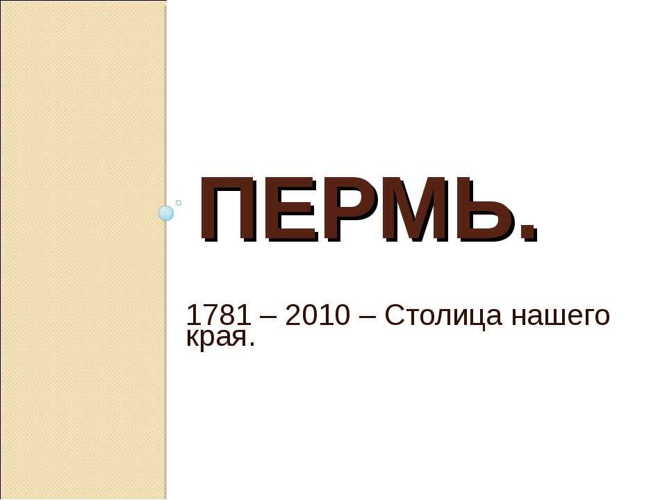 ПЕРМЬ. 1781 – 2010 – Столица нашего края.
