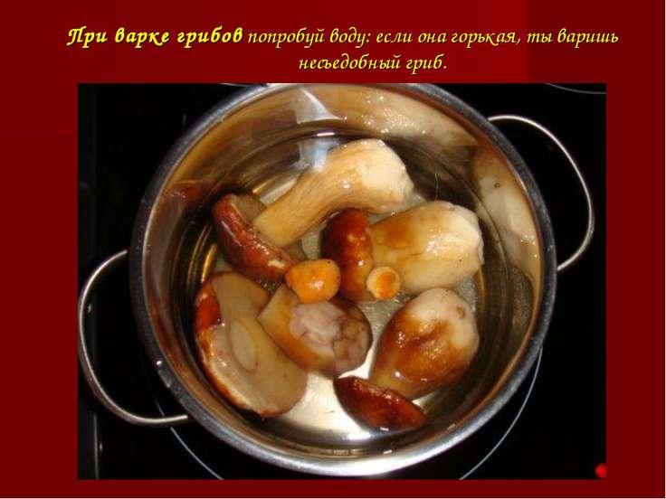 При варке грибовпопробуй воду: если она горькая, ты варишь несъедобный гриб.