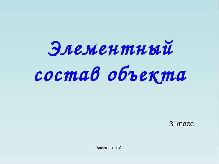 Ахидова Н.А. Элементный состав объекта 3 класс Ахидова Н.А.