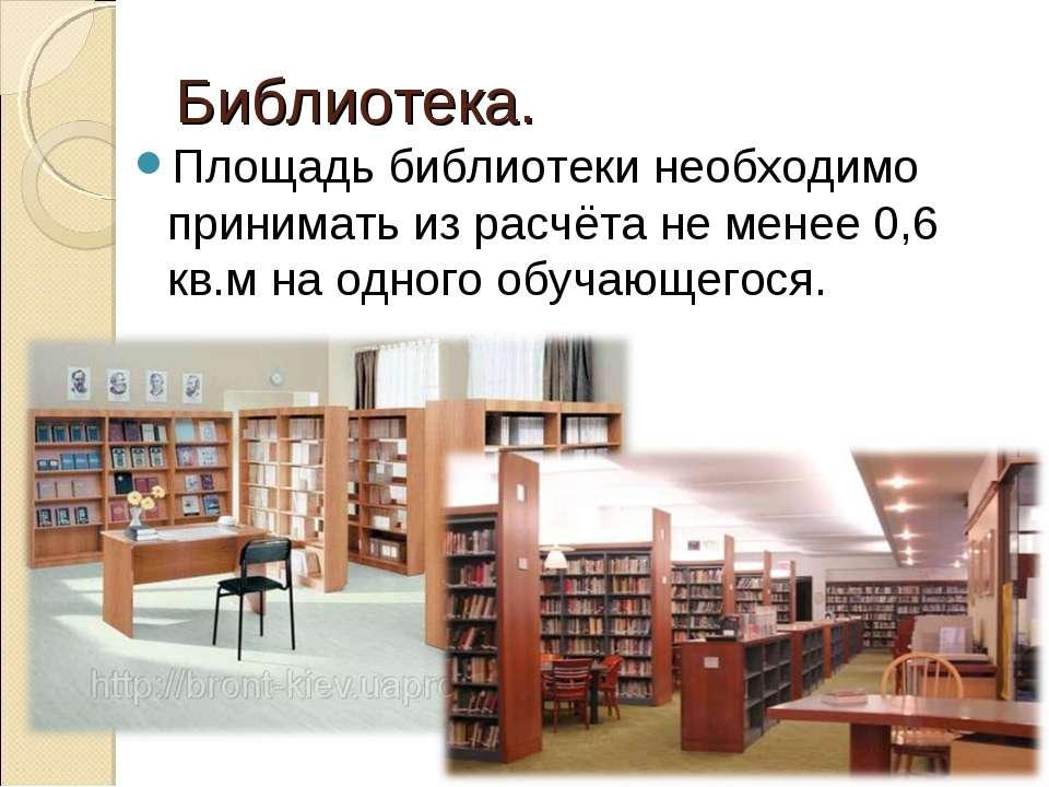 Библиотека. Площадь библиотеки необходимо принимать из расчёта не менее 0,6 к...