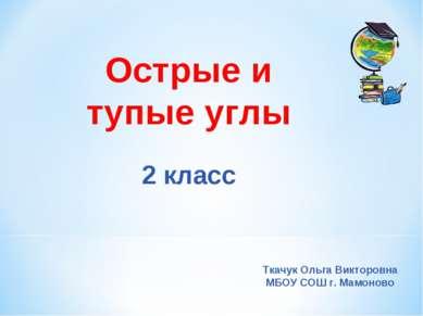 Острые и тупые углы 2 класс Ткачук Ольга Викторовна МБОУ СОШ г. Мамоново