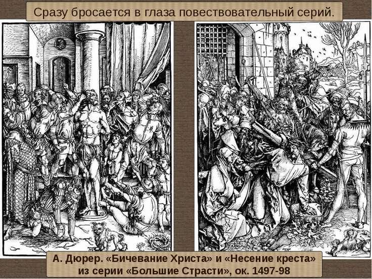 Сразу бросается в глаза повествовательный серий. А. Дюрер. «Бичевание Христа»...