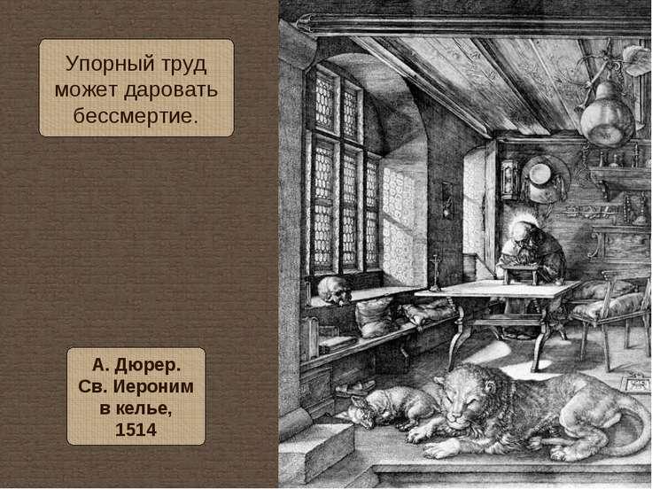 Упорный труд может даровать бессмертие. А. Дюрер. Св. Иероним в келье, 1514