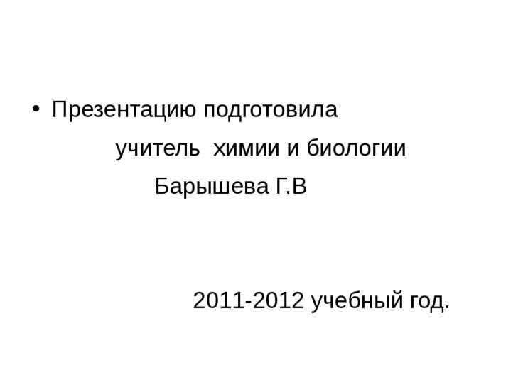 Презентацию подготовила учитель химии и биологии Барышева Г.В 2011-2012 учебн...