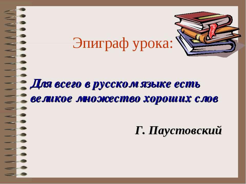 Эпиграф урока: Для всего в русском языке есть великое множество хороших слов ...