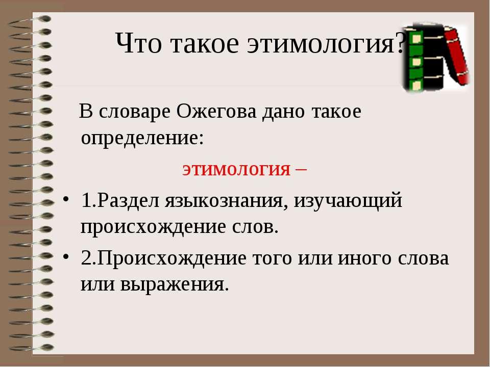 Что такое этимология? В словаре Ожегова дано такое определение: этимология – ...