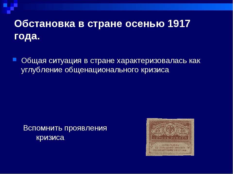 Обстановка в стране осенью 1917 года. Вспомнить проявления кризиса Общая ситу...