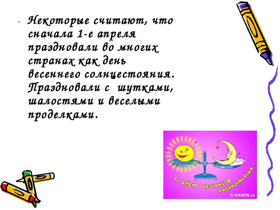 - Некоторые считают, что сначала 1-е апреля праздновали во многих странах как...