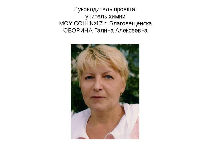 Руководитель проекта: учитель химии МОУ СОШ №17 г. Благовещенска ОБОРИНА Гали...