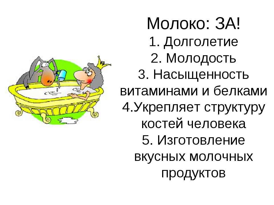 Молоко: ЗА! 1. Долголетие 2. Молодость 3. Насыщенность витаминами и белками 4...