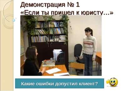 Демонстрация № 1 «Если ты пришел к юристу…» Какие ошибки допустил клиент?