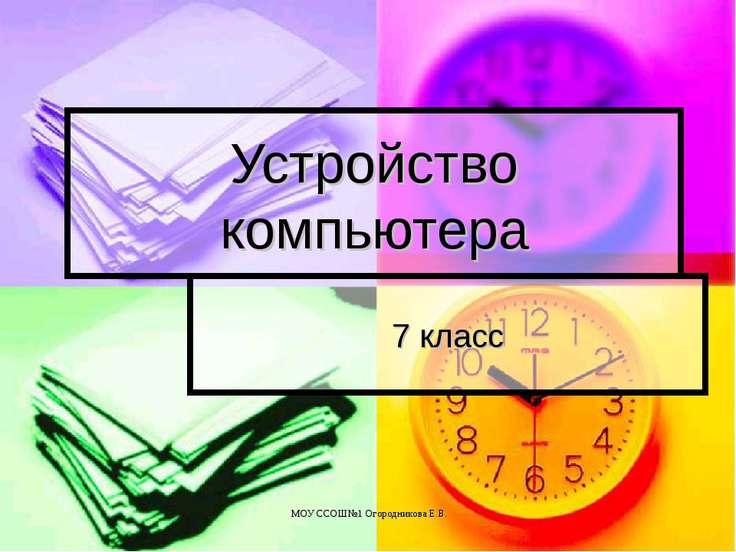 Устройство компьютера 7 класс МОУ ССОШ№1 Огородникова Е.В.