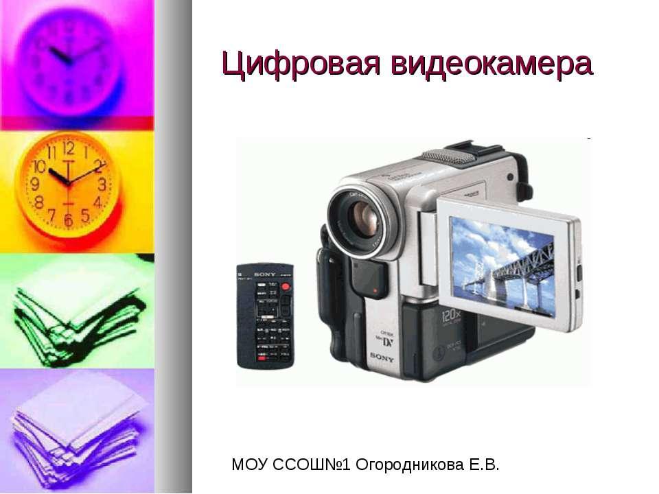Цифровая видеокамера МОУ ССОШ№1 Огородникова Е.В.