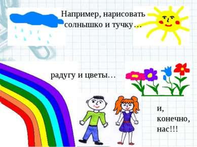 радугу и цветы… и, конечно, нас!!! Например, нарисовать солнышко и тучку…