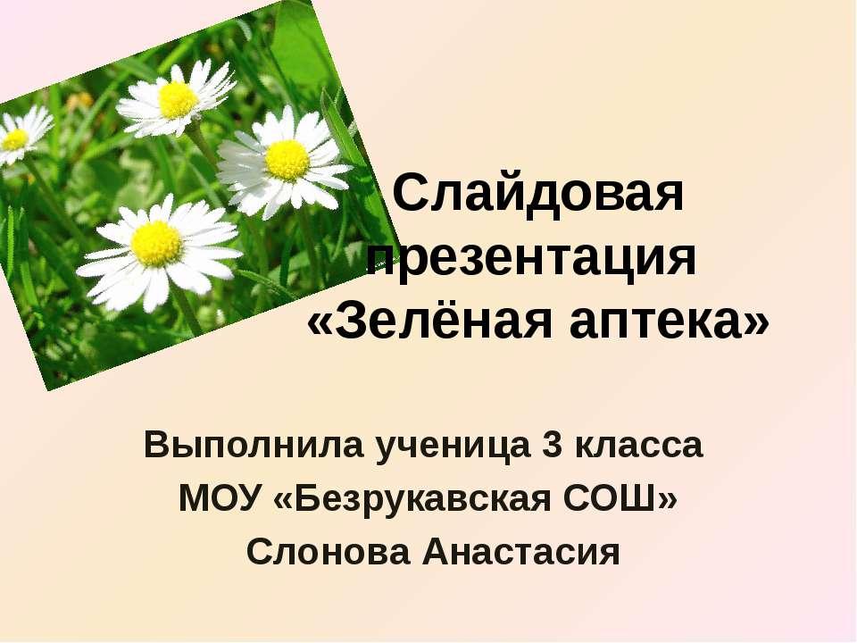 Слайдовая презентация «Зелёная аптека» Выполнила ученица 3 класса МОУ «Безрук...