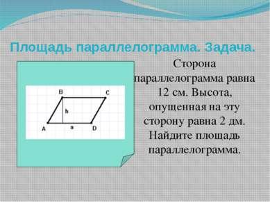 Площадь параллелограмма. Задача. Сторона параллелограмма равна 12 см. Высота,...