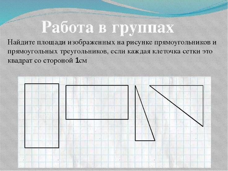 Работа в группах Найдите площади изображенных на рисунке прямоугольников и пр...