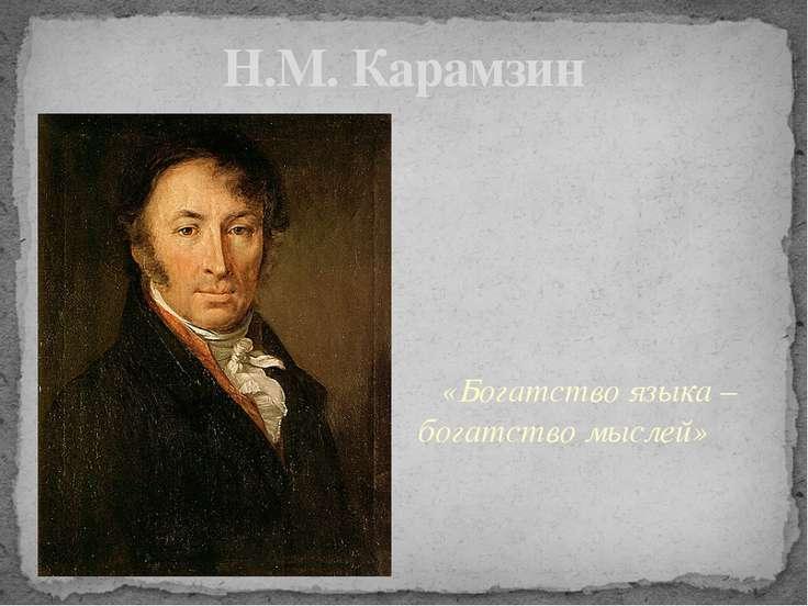 Н.М. Карамзин «Богатство языка – богатство мыслей»