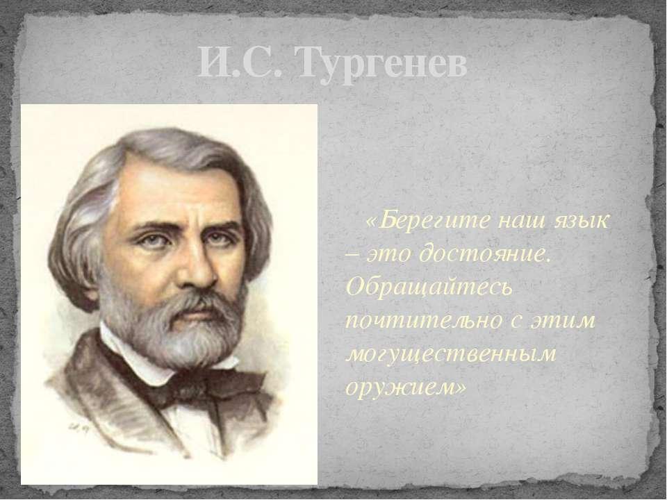 И.С. Тургенев «Берегите наш язык – это достояние. Обращайтесь почтительно с э...