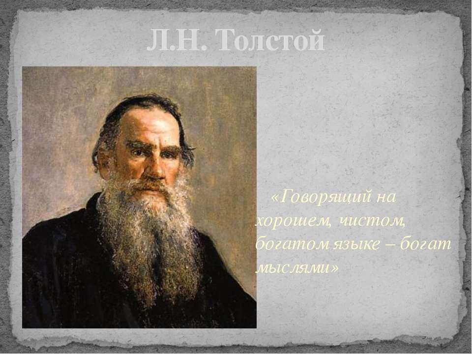 Л.Н. Толстой «Говорящий на хорошем, чистом, богатом языке – богат мыслями»