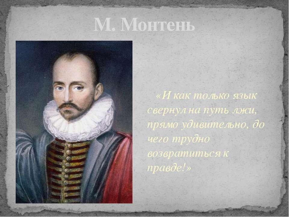 М. Монтень «И как только язык свернул на путь лжи, прямо удивительно, до чего...