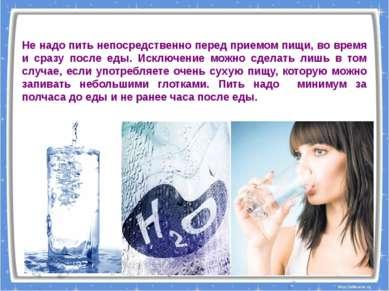Не надо пить непосредственно перед приемом пищи, во время и сразу после еды. ...