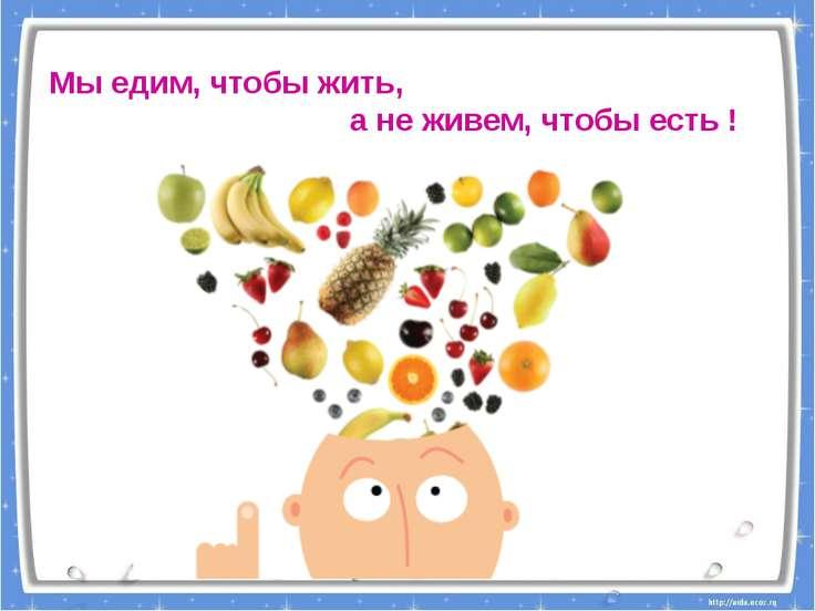 Мы едим, чтобы жить, а не живем, чтобы есть !