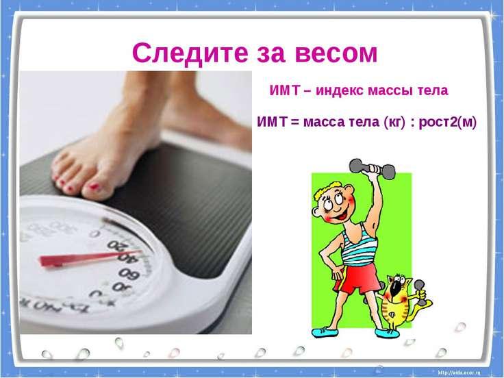 Следите за весом ИМТ – индекс массы тела ИМТ = масса тела (кг) : рост2(м)