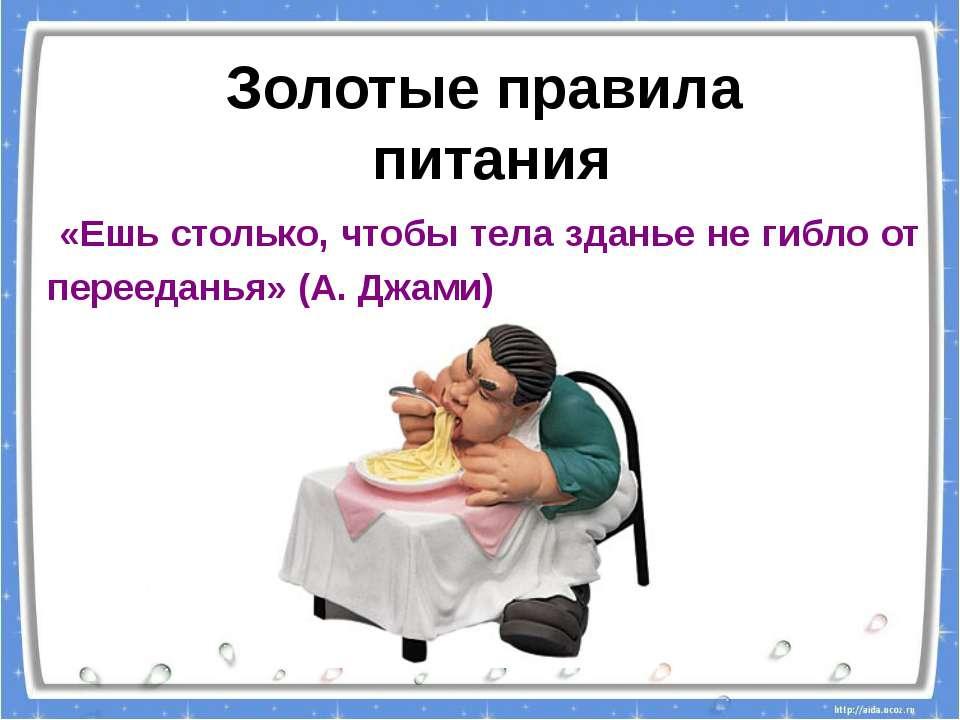 «Ешь столько, чтобы тела зданье не гибло от перееданья» (А. Джами) Золотые пр...