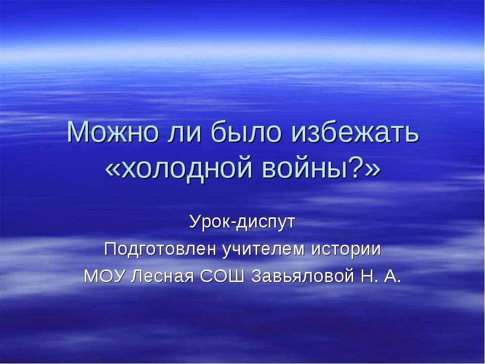Можно ли было избежать «холодной войны?» Урок-диспут Подготовлен учителем ист...